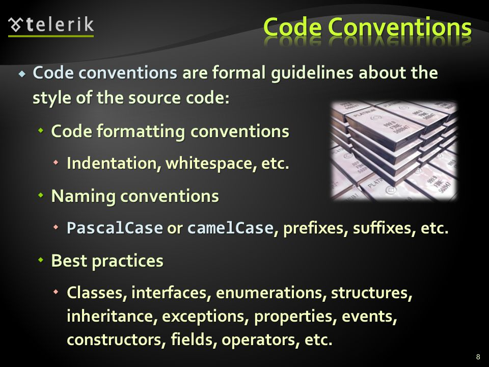  Code conventions are formal guidelines about the style of the source code:  Code formatting conventions  Indentation, whitespace, etc.