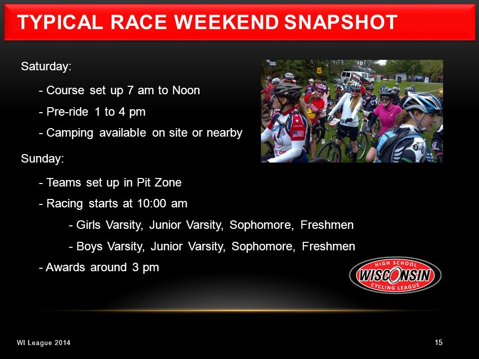TYPICAL RACE WEEKEND SNAPSHOT 15 Saturday: - Course set up 7 am to Noon - Pre-ride 1 to 4 pm - Camping available on site or nearby Sunday: - Teams set up in Pit Zone - Racing starts at 10:00 am - Girls Varsity, Junior Varsity, Sophomore, Freshmen - Boys Varsity, Junior Varsity, Sophomore, Freshmen - Awards around 3 pm WI League 2014