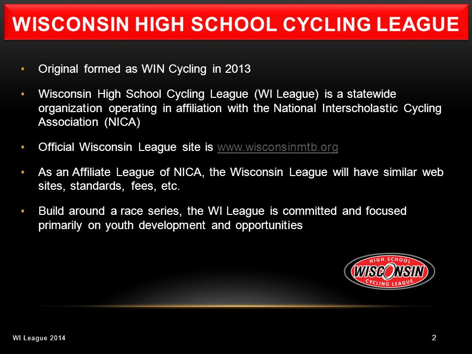 2 Original formed as WIN Cycling in 2013 Wisconsin High School Cycling League (WI League) is a statewide organization operating in affiliation with the National Interscholastic Cycling Association (NICA) Official Wisconsin League site is www.wisconsinmtb.orgwww.wisconsinmtb.org As an Affiliate League of NICA, the Wisconsin League will have similar web sites, standards, fees, etc.