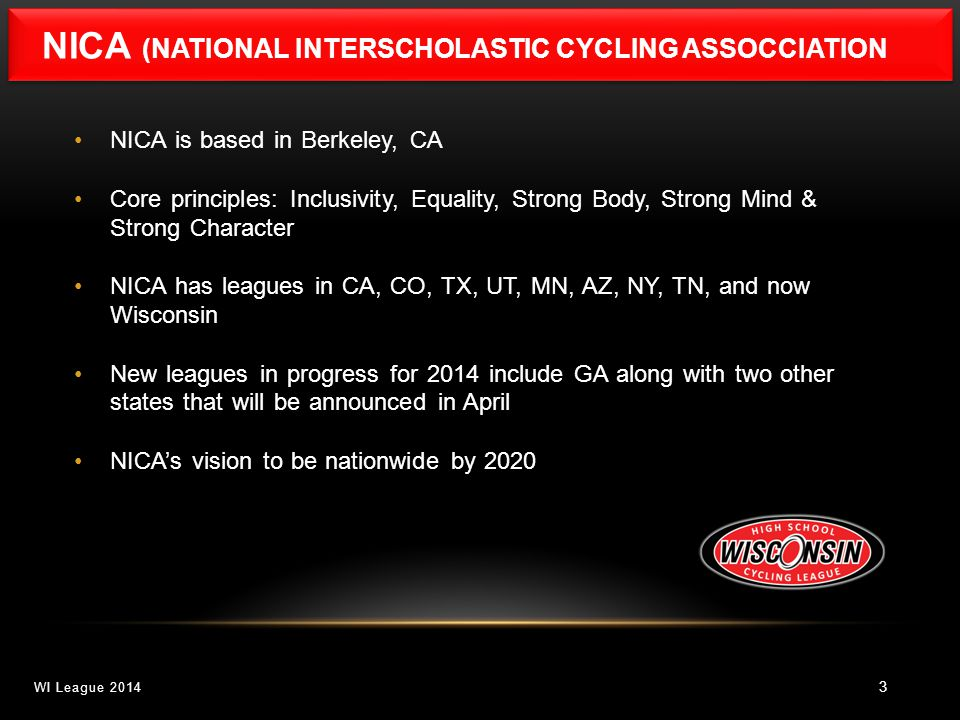 NICA (NATIONAL INTERSCHOLASTIC CYCLING ASSOCCIATION 3 NICA is based in Berkeley, CA Core principles: Inclusivity, Equality, Strong Body, Strong Mind & Strong Character NICA has leagues in CA, CO, TX, UT, MN, AZ, NY, TN, and now Wisconsin New leagues in progress for 2014 include GA along with two other states that will be announced in April NICA's vision to be nationwide by 2020 WI League 2014
