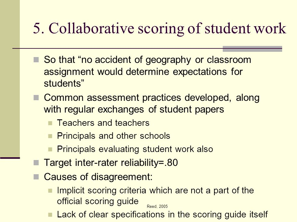 "Reed, 2005 5. Collaborative scoring of student work So that ""no accident of geography or classroom assignment would determine expectations for student"