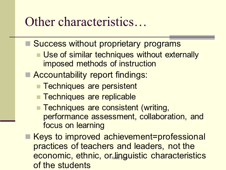 Reed, 2005 Other characteristics… Success without proprietary programs Use of similar techniques without externally imposed methods of instruction Accountability report findings: Techniques are persistent Techniques are replicable Techniques are consistent (writing, performance assessment, collaboration, and focus on learning Keys to improved achievement=professional practices of teachers and leaders, not the economic, ethnic, or linguistic characteristics of the students