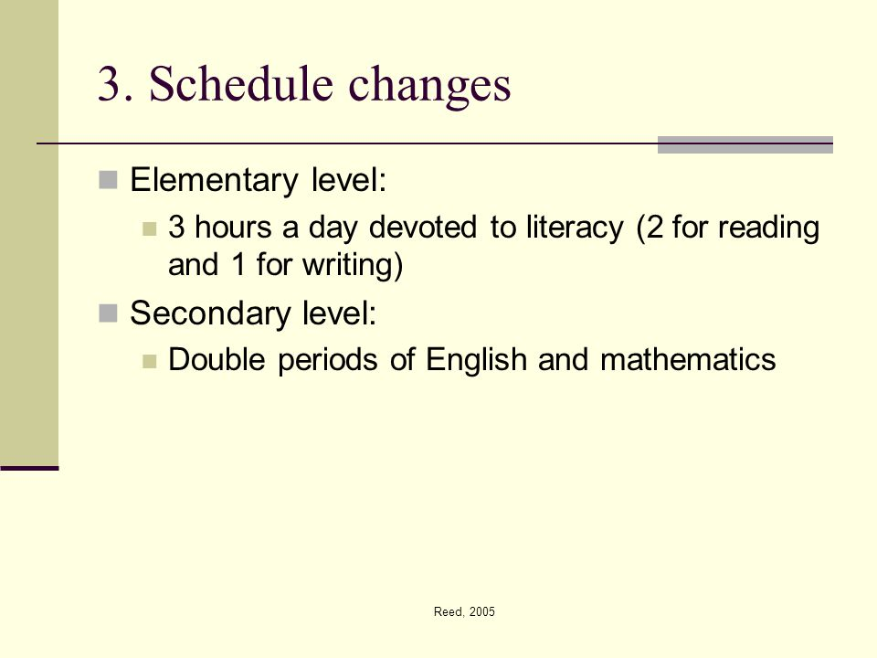 Reed, 2005 3. Schedule changes Elementary level: 3 hours a day devoted to literacy (2 for reading and 1 for writing) Secondary level: Double periods o