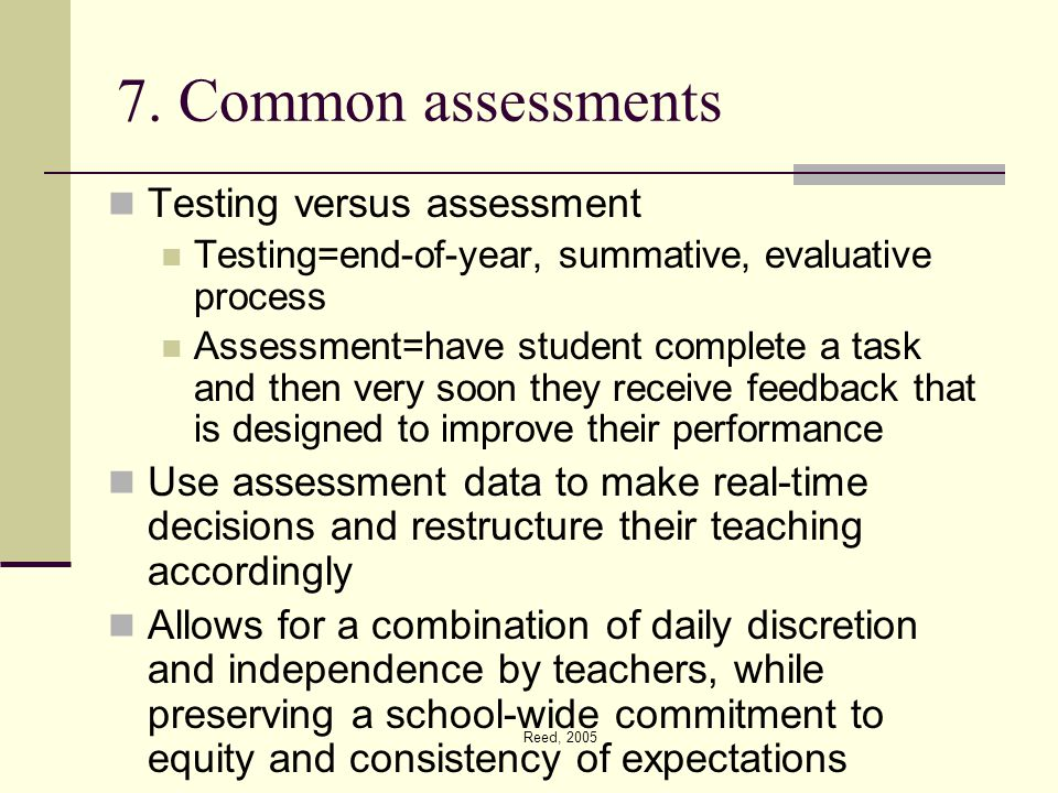 Reed, 2005 7. Common assessments Testing versus assessment Testing=end-of-year, summative, evaluative process Assessment=have student complete a task