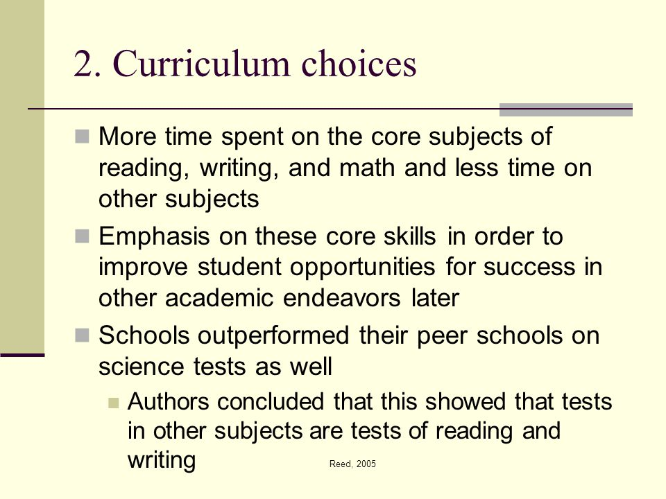 Reed, 2005 2. Curriculum choices More time spent on the core subjects of reading, writing, and math and less time on other subjects Emphasis on these