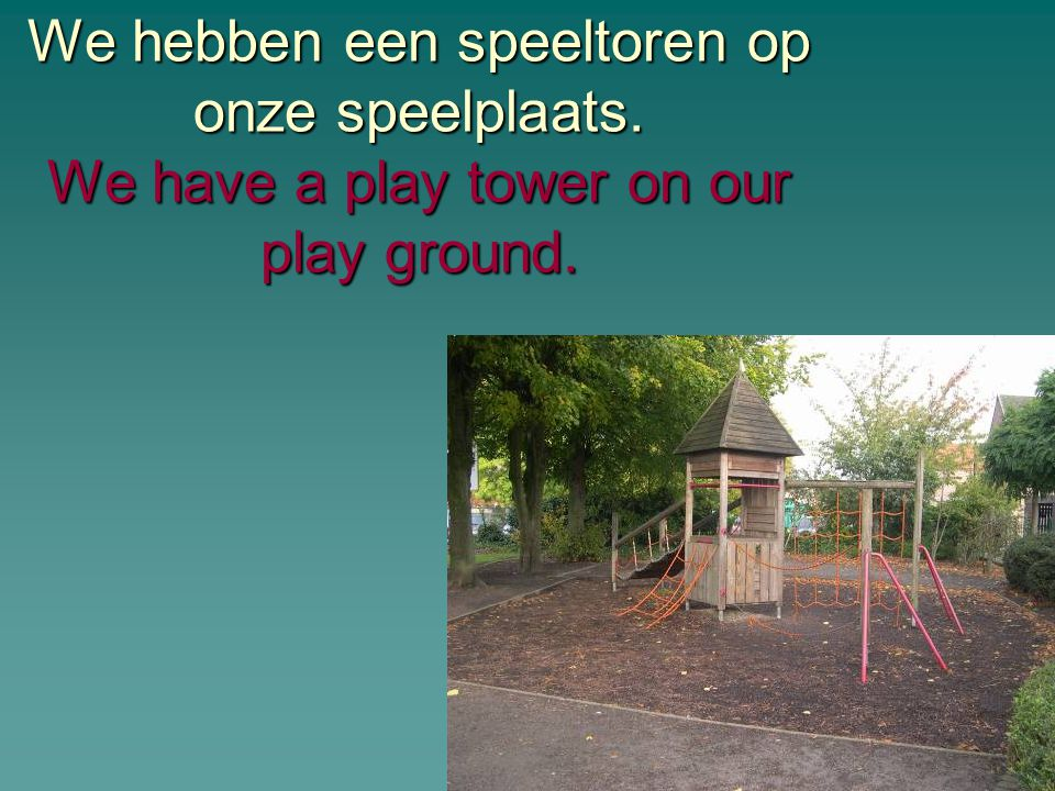 We hebben een speeltoren op onze speelplaats. We have a play tower on our play ground.