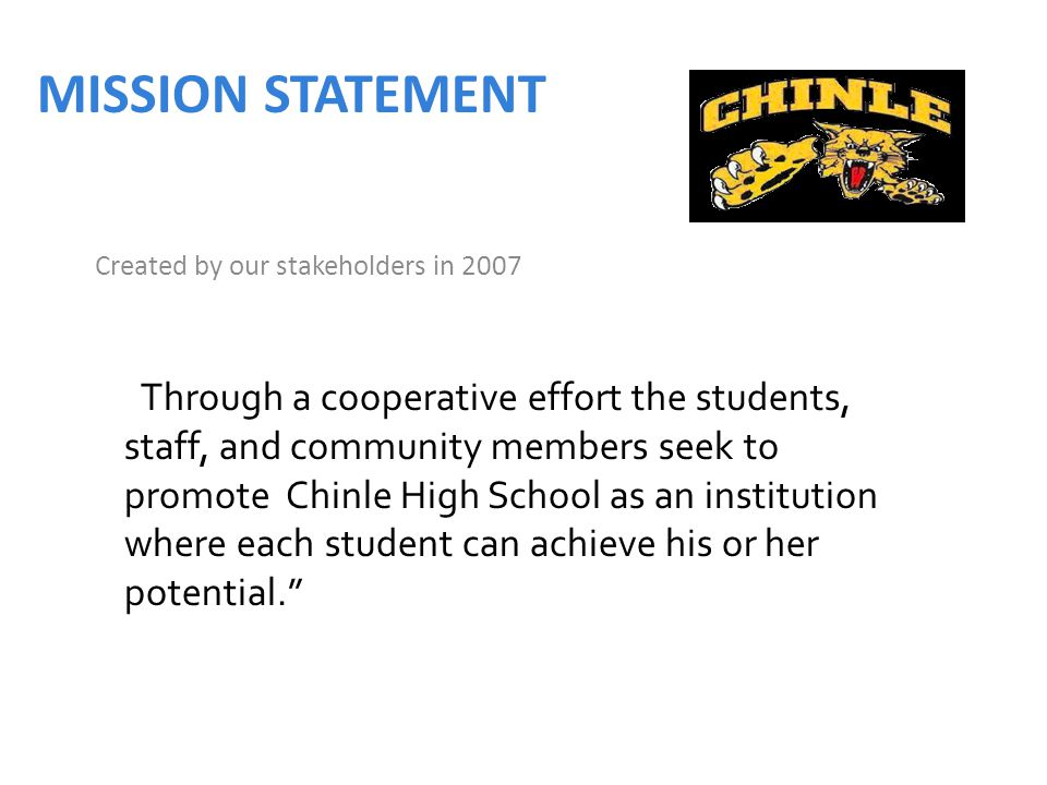 MISSION STATEMENT Created by our stakeholders in 2007 Through a cooperative effort the students, staff, and community members seek to promote Chinle High School as an institution where each student can achieve his or her potential.