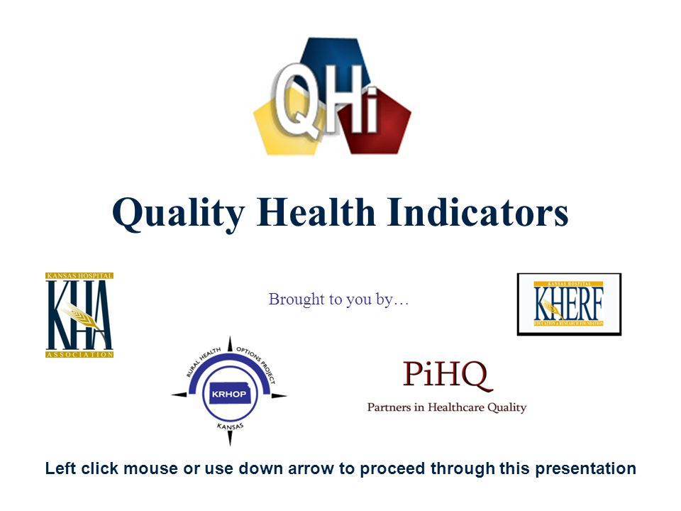 1 Quality Health Indicators Brought to you by… Left click mouse or use down arrow to proceed through this presentation