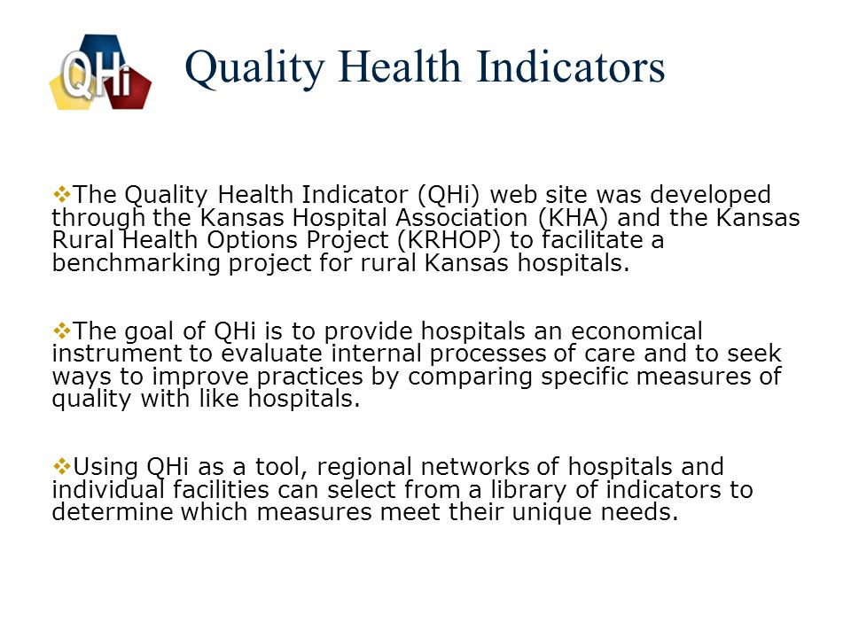 3 Quality Health Indicators  The Quality Health Indicator (QHi) web site was developed through the Kansas Hospital Association (KHA) and the Kansas Rural Health Options Project (KRHOP) to facilitate a benchmarking project for rural Kansas hospitals.