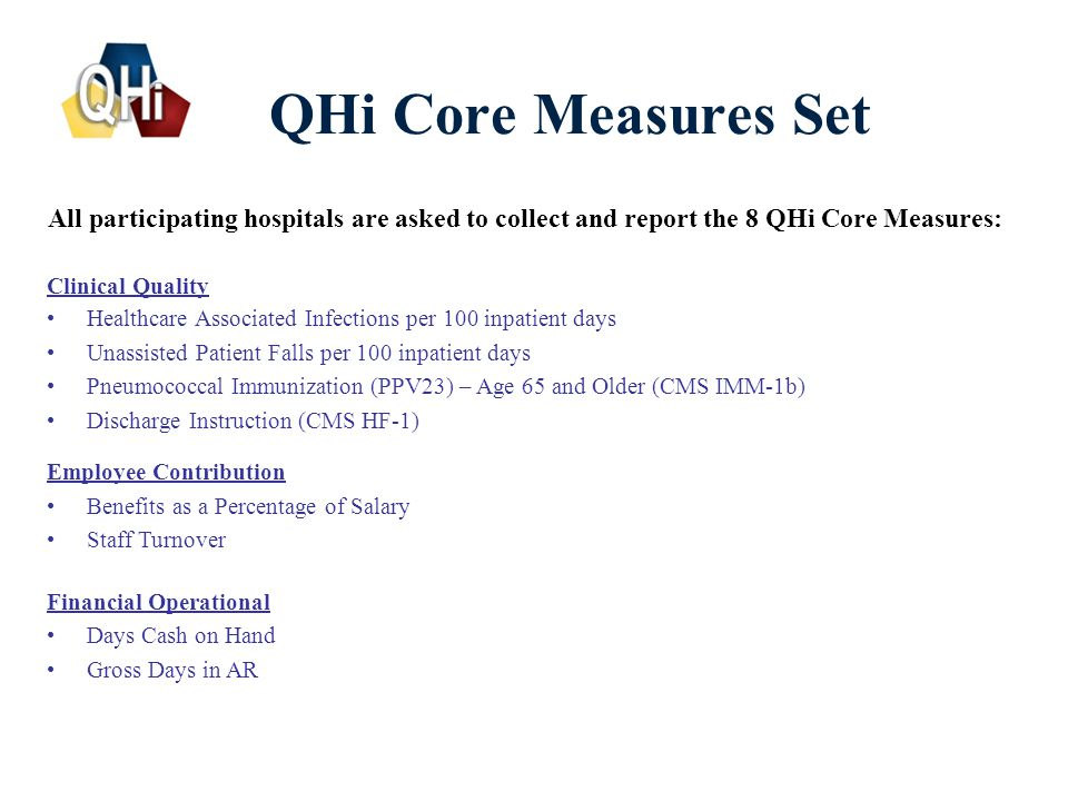 6 QHi Core Measures Set Clinical Quality Healthcare Associated Infections per 100 inpatient days Unassisted Patient Falls per 100 inpatient days Pneumococcal Immunization (PPV23) – Age 65 and Older (CMS IMM-1b) Discharge Instruction (CMS HF-1) Employee Contribution Benefits as a Percentage of Salary Staff Turnover All participating hospitals are asked to collect and report the 8 QHi Core Measures: Financial Operational Days Cash on Hand Gross Days in AR