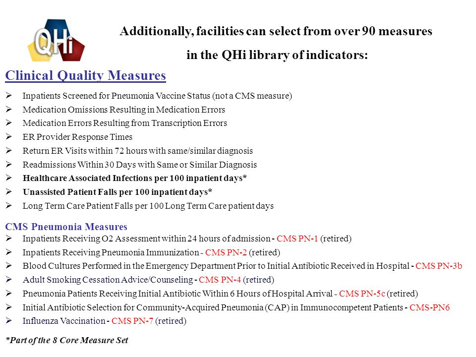 7 Clinical Quality Measures  Inpatients Screened for Pneumonia Vaccine Status (not a CMS measure)  Medication Omissions Resulting in Medication Errors  Medication Errors Resulting from Transcription Errors  ER Provider Response Times  Return ER Visits within 72 hours with same/similar diagnosis  Readmissions Within 30 Days with Same or Similar Diagnosis  Healthcare Associated Infections per 100 inpatient days*  Unassisted Patient Falls per 100 inpatient days*  Long Term Care Patient Falls per 100 Long Term Care patient days CMS Pneumonia Measures  Inpatients Receiving O2 Assessment within 24 hours of admission - CMS PN-1 (retired)  Inpatients Receiving Pneumonia Immunization - CMS PN-2 (retired)  Blood Cultures Performed in the Emergency Department Prior to Initial Antibiotic Received in Hospital - CMS PN-3b  Adult Smoking Cessation Advice/Counseling - CMS PN-4 (retired)  Pneumonia Patients Receiving Initial Antibiotic Within 6 Hours of Hospital Arrival - CMS PN-5c (retired)  Initial Antibiotic Selection for Community-Acquired Pneumonia (CAP) in Immunocompetent Patients - CMS-PN6  Influenza Vaccination - CMS PN-7 (retired) *Part of the 8 Core Measure Set Additionally, facilities can select from over 90 measures in the QHi library of indicators: