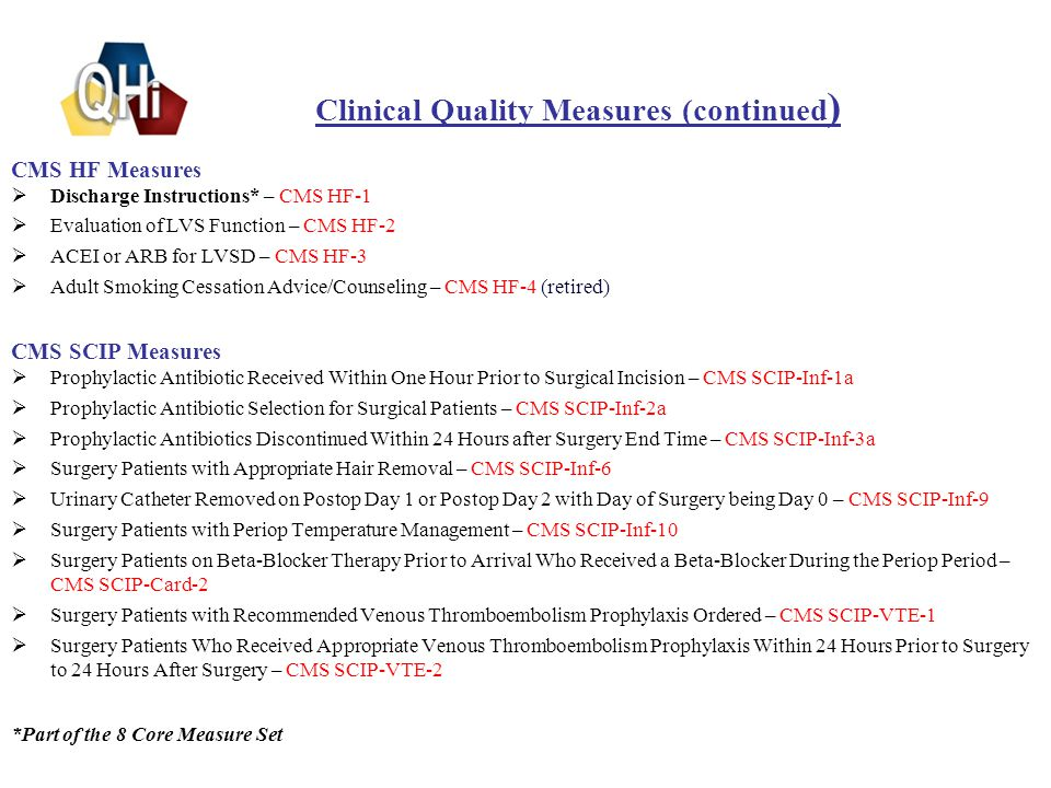 Clinical Quality Measures (continued ) CMS HF Measures  Discharge Instructions* – CMS HF-1  Evaluation of LVS Function – CMS HF-2  ACEI or ARB for LVSD – CMS HF-3  Adult Smoking Cessation Advice/Counseling – CMS HF-4 (retired) CMS SCIP Measures  Prophylactic Antibiotic Received Within One Hour Prior to Surgical Incision – CMS SCIP-Inf-1a  Prophylactic Antibiotic Selection for Surgical Patients – CMS SCIP-Inf-2a  Prophylactic Antibiotics Discontinued Within 24 Hours after Surgery End Time – CMS SCIP-Inf-3a  Surgery Patients with Appropriate Hair Removal – CMS SCIP-Inf-6  Urinary Catheter Removed on Postop Day 1 or Postop Day 2 with Day of Surgery being Day 0 – CMS SCIP-Inf-9  Surgery Patients with Periop Temperature Management – CMS SCIP-Inf-10  Surgery Patients on Beta-Blocker Therapy Prior to Arrival Who Received a Beta-Blocker During the Periop Period – CMS SCIP-Card-2  Surgery Patients with Recommended Venous Thromboembolism Prophylaxis Ordered – CMS SCIP-VTE-1  Surgery Patients Who Received Appropriate Venous Thromboembolism Prophylaxis Within 24 Hours Prior to Surgery to 24 Hours After Surgery – CMS SCIP-VTE-2 *Part of the 8 Core Measure Set 9