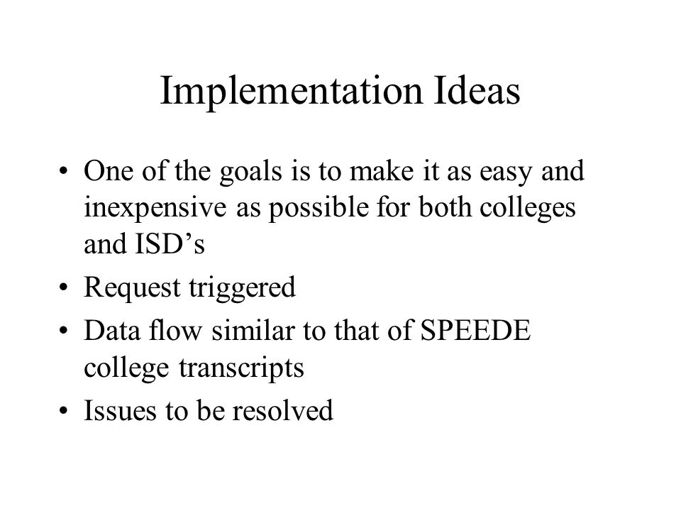 Implementation Ideas One of the goals is to make it as easy and inexpensive as possible for both colleges and ISD's Request triggered Data flow similar to that of SPEEDE college transcripts Issues to be resolved
