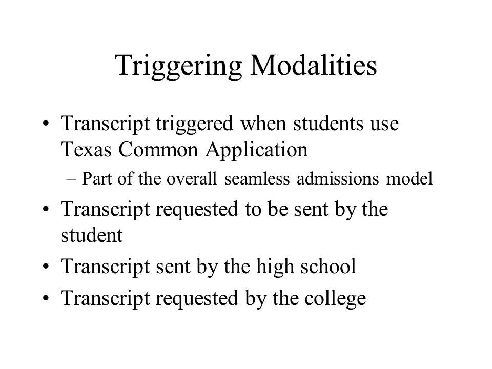 Triggering Modalities Transcript triggered when students use Texas Common Application –Part of the overall seamless admissions model Transcript requested to be sent by the student Transcript sent by the high school Transcript requested by the college