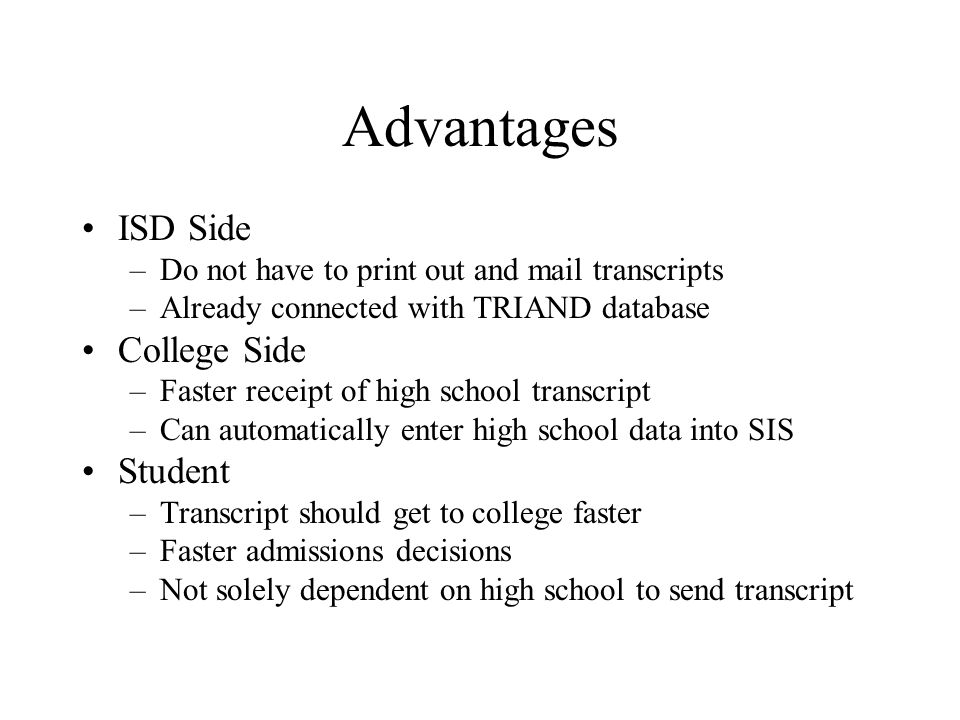 Advantages ISD Side –Do not have to print out and mail transcripts –Already connected with TRIAND database College Side –Faster receipt of high school transcript –Can automatically enter high school data into SIS Student –Transcript should get to college faster –Faster admissions decisions –Not solely dependent on high school to send transcript