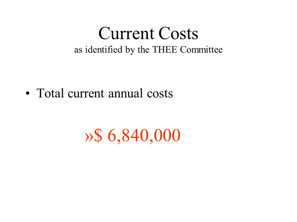 Current Costs as identified by the THEE Committee Total current annual costs »$ 6,840,000