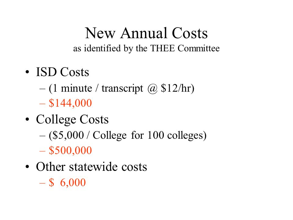 New Annual Costs as identified by the THEE Committee ISD Costs –(1 minute / $12/hr) –$144,000 College Costs –($5,000 / College for 100 colleges) –$500,000 Other statewide costs –$ 6,000