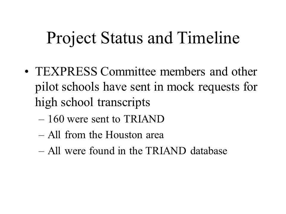 Project Status and Timeline TEXPRESS Committee members and other pilot schools have sent in mock requests for high school transcripts –160 were sent to TRIAND –All from the Houston area –All were found in the TRIAND database