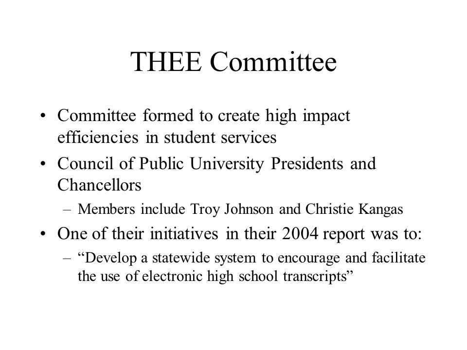 THEE Committee Committee formed to create high impact efficiencies in student services Council of Public University Presidents and Chancellors –Members include Troy Johnson and Christie Kangas One of their initiatives in their 2004 report was to: – Develop a statewide system to encourage and facilitate the use of electronic high school transcripts