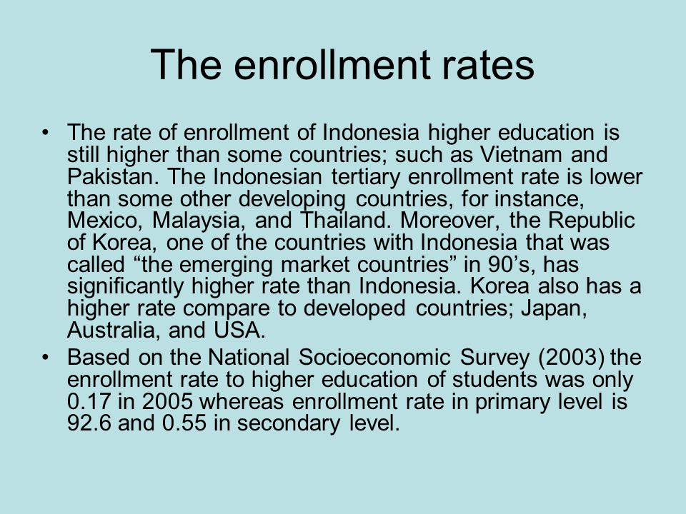 The enrollment rates The rate of enrollment of Indonesia higher education is still higher than some countries; such as Vietnam and Pakistan. The Indon