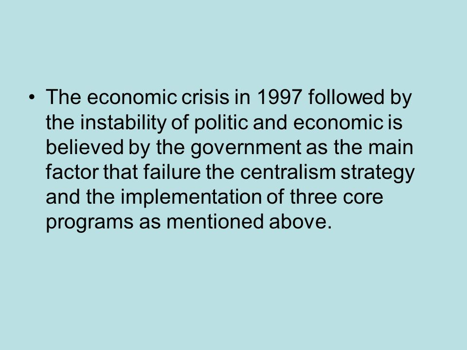 The economic crisis in 1997 followed by the instability of politic and economic is believed by the government as the main factor that failure the cent