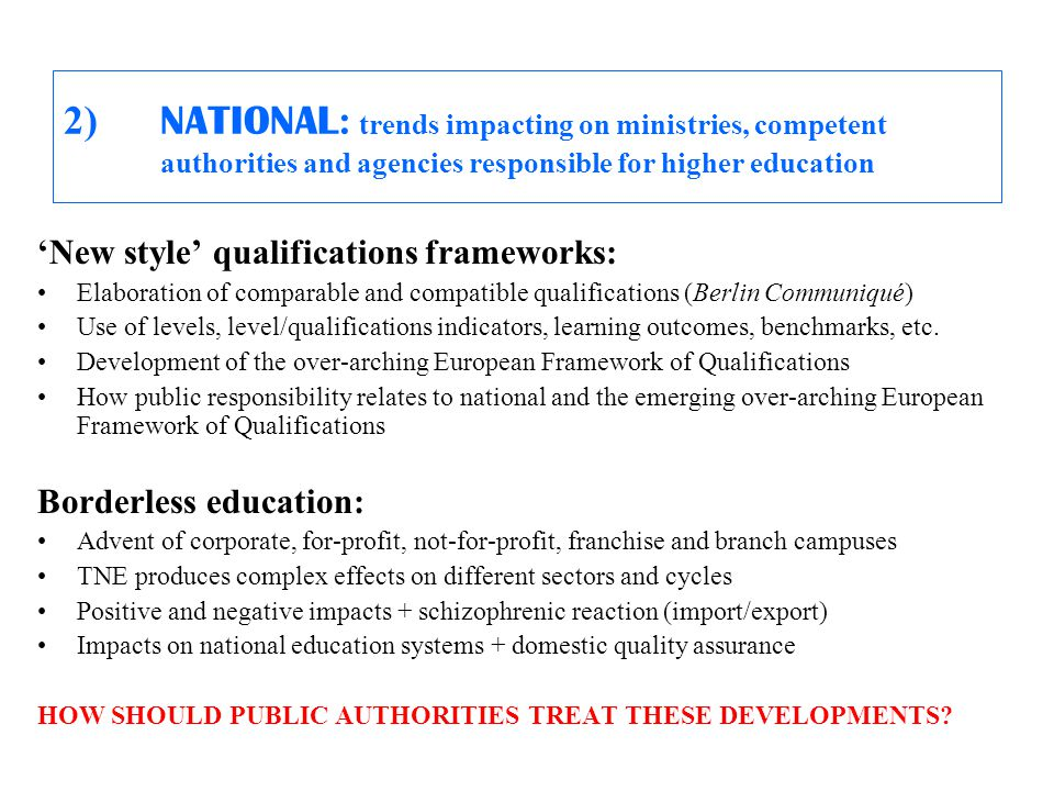 2) NATIONAL : trends impacting on ministries, competent authorities and agencies responsible for higher education 'New style' qualifications frameworks: Elaboration of comparable and compatible qualifications (Berlin Communiqué) Use of levels, level/qualifications indicators, learning outcomes, benchmarks, etc.