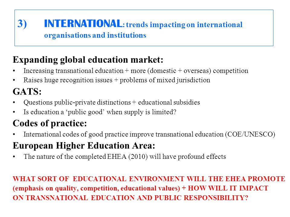 3) INTERNATIONAL : trends impacting on international organisations and institutions Expanding global education market: Increasing transnational education + more (domestic + overseas) competition Raises huge recognition issues + problems of mixed jurisdiction GATS: Questions public-private distinctions + educational subsidies Is education a 'public good' when supply is limited.