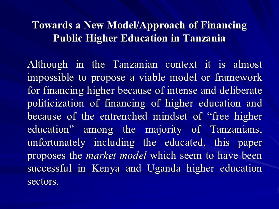 Towards a New Model/Approach of Financing Public Higher Education in Tanzania Although in the Tanzanian context it is almost impossible to propose a viable model or framework for financing higher because of intense and deliberate politicization of financing of higher education and because of the entrenched mindset of free higher education among the majority of Tanzanians, unfortunately including the educated, this paper proposes the market model which seem to have been successful in Kenya and Uganda higher education sectors.