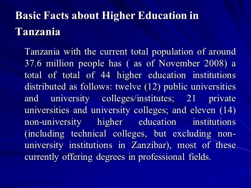 Basic Facts about Higher Education in Tanzania Tanzania with the current total population of around 37.6 million people has ( as of November 2008) a total of total of 44 higher education institutions distributed as follows: twelve (12) public universities and university colleges/institutes; 21 private universities and university colleges; and eleven (14) non-university higher education institutions (including technical colleges, but excluding non- university institutions in Zanzibar), most of these currently offering degrees in professional fields.