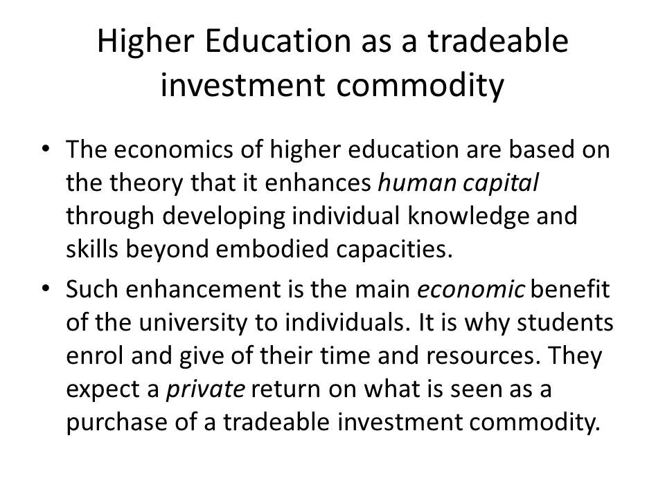 Higher Education as a tradeable investment commodity The economics of higher education are based on the theory that it enhances human capital through developing individual knowledge and skills beyond embodied capacities.