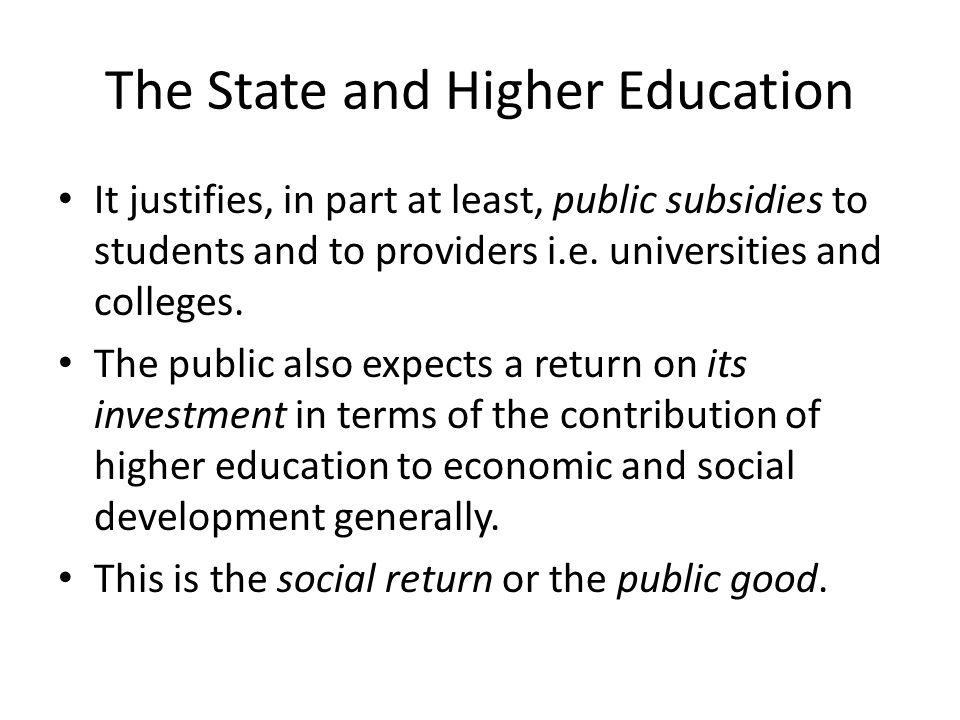 The State and Higher Education It justifies, in part at least, public subsidies to students and to providers i.e. universities and colleges. The publi