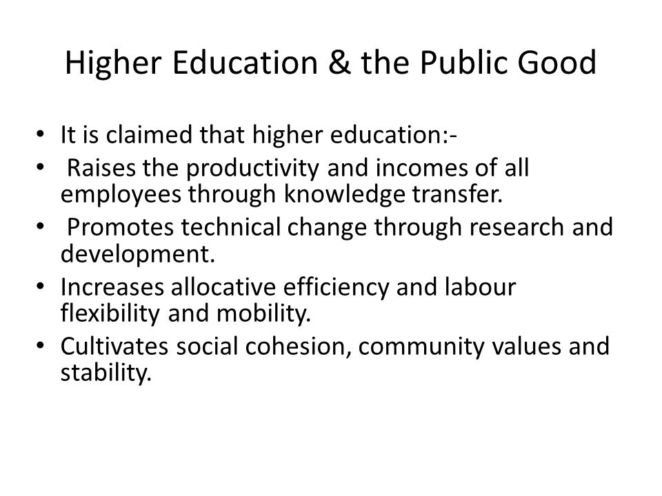 Higher Education & the Public Good It is claimed that higher education:- Raises the productivity and incomes of all employees through knowledge transfer.