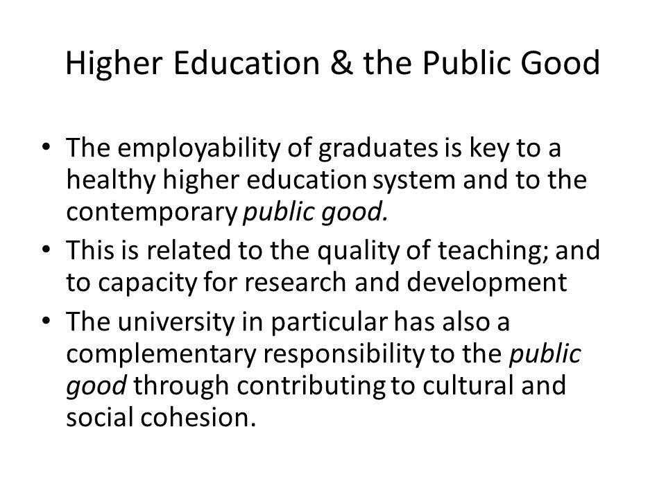 Higher Education & the Public Good The employability of graduates is key to a healthy higher education system and to the contemporary public good. Thi