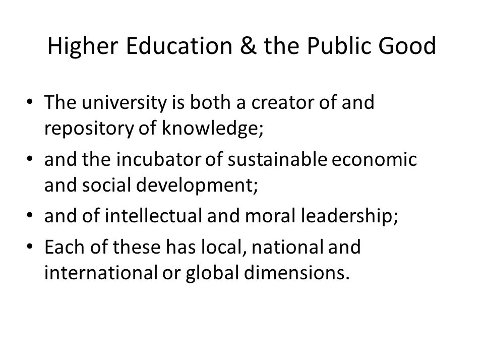 Higher Education & the Public Good The university is both a creator of and repository of knowledge; and the incubator of sustainable economic and social development; and of intellectual and moral leadership; Each of these has local, national and international or global dimensions.