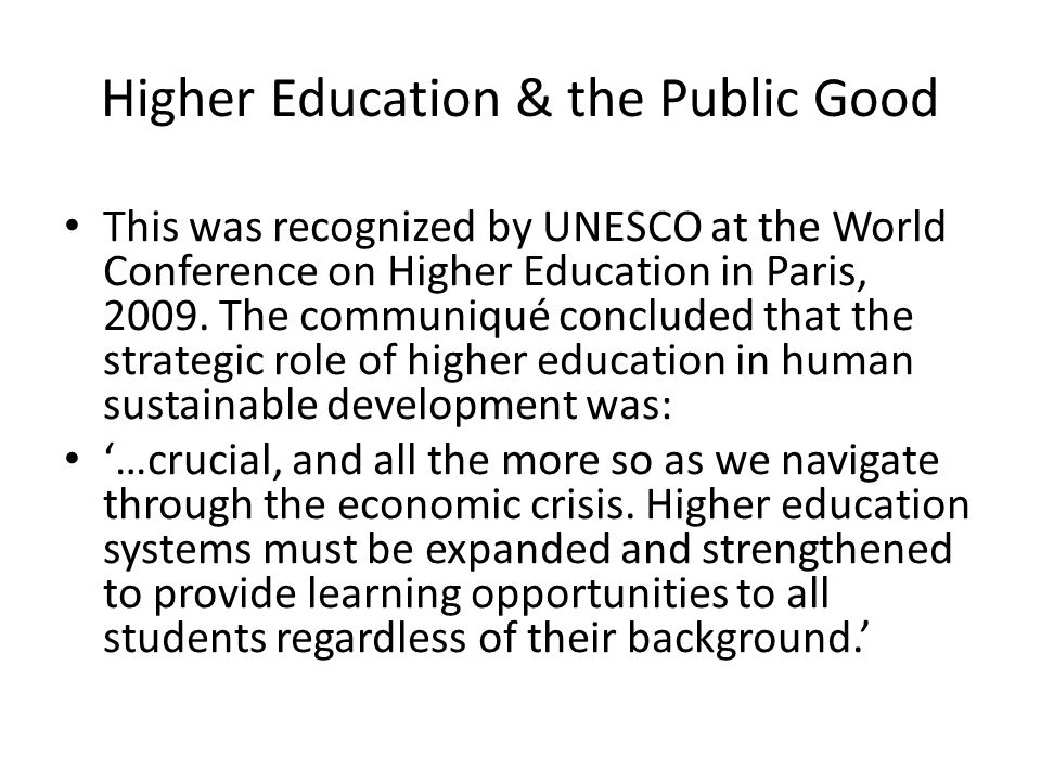 Higher Education & the Public Good This was recognized by UNESCO at the World Conference on Higher Education in Paris, 2009. The communiqué concluded