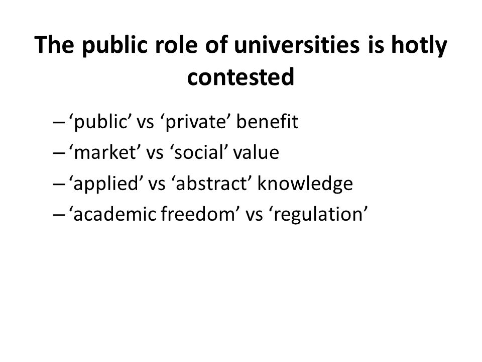 The public role of universities is hotly contested – 'public' vs 'private' benefit – 'market' vs 'social' value – 'applied' vs 'abstract' knowledge –