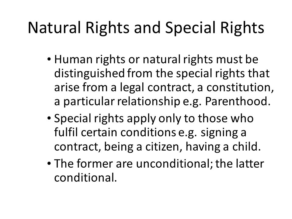 Natural Rights and Special Rights Human rights or natural rights must be distinguished from the special rights that arise from a legal contract, a constitution, a particular relationship e.g.