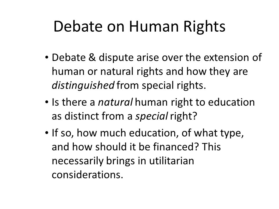 Debate on Human Rights Debate & dispute arise over the extension of human or natural rights and how they are distinguished from special rights. Is the
