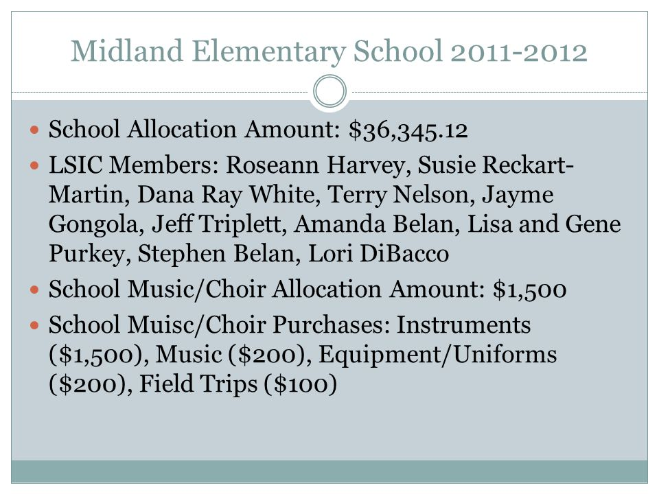 Midland Elementary School 2011-2012 School Allocation Amount: $36,345.12 LSIC Members: Roseann Harvey, Susie Reckart- Martin, Dana Ray White, Terry Nelson, Jayme Gongola, Jeff Triplett, Amanda Belan, Lisa and Gene Purkey, Stephen Belan, Lori DiBacco School Music/Choir Allocation Amount: $1,500 School Muisc/Choir Purchases: Instruments ($1,500), Music ($200), Equipment/Uniforms ($200), Field Trips ($100)