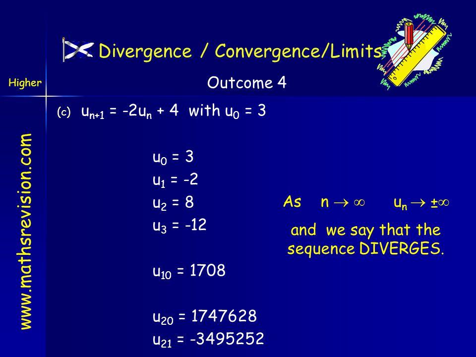 www.mathsrevision.com Divergence / Convergence/Limits (b) u n+1 = 0.5u n + 4 with u 0 = 3 u 0 = 3 u 1 = 5.5 u 2 = 6.75 u 3 = 7.375 u 10 = 7.995 U 20 = 7.999…..