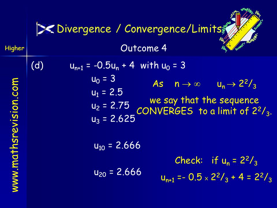www.mathsrevision.com Divergence / Convergence/Limits (c) (c) u n+1 = -2u n + 4 with u 0 = 3 u 0 = 3 u 1 = -2 u 2 = 8 u 3 = -12 u 10 = 1708 u 20 = 1747628 u 21 = -3495252 As n   u n  ±  and we say that the sequence DIVERGES.