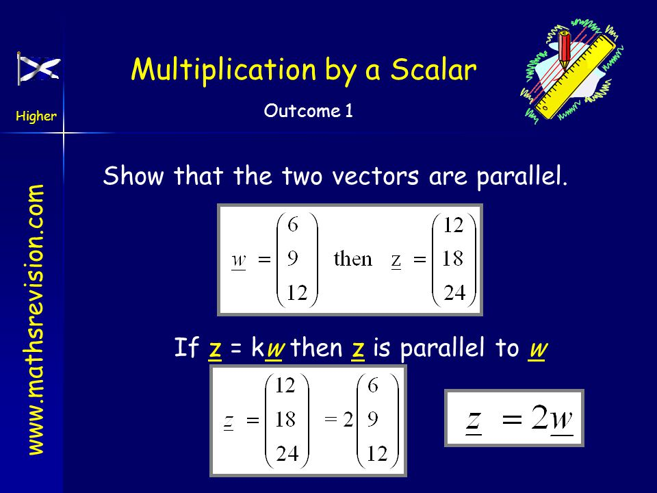 www.mathsrevision.com Higher Outcome 1 Multiplication by a Scalar Multiplication by a scalar ( a number) Hence if u = kv then u is parallel to v Conve