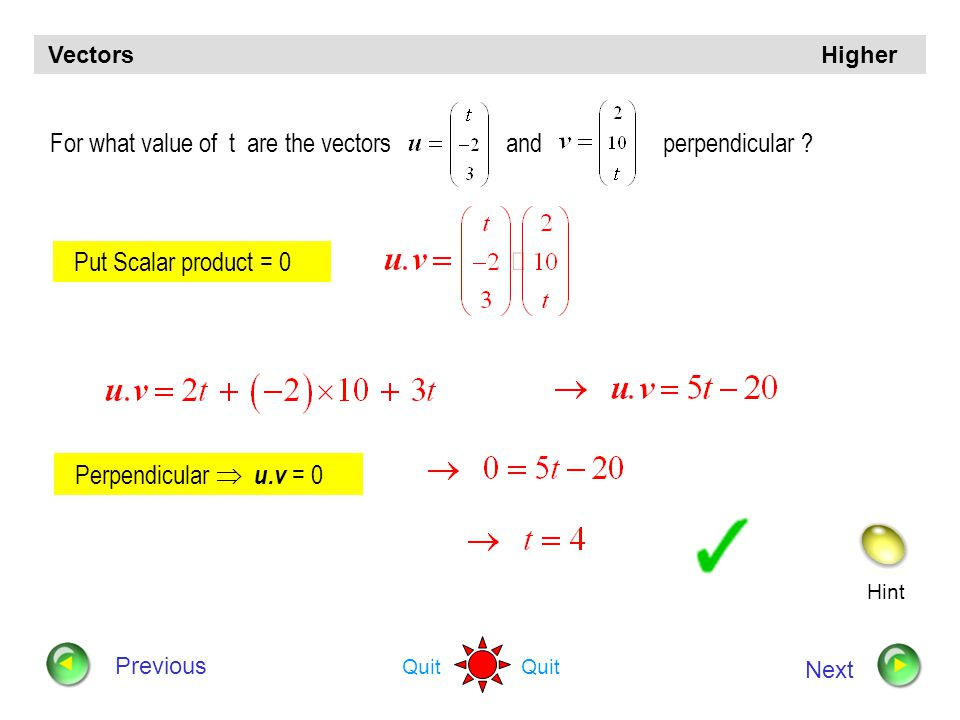 Hint Quit Vectors Higher Previous Next Vectors u and v are defined by and Determine whether or not u and v are perpendicular to each other. Is Scalar