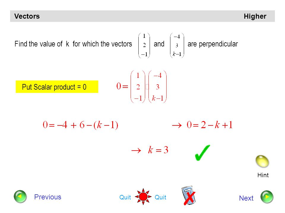 Hint Quit Vectors Higher Previous Next Calculate the length of the vector 2 i – 3 j +  3 k Length