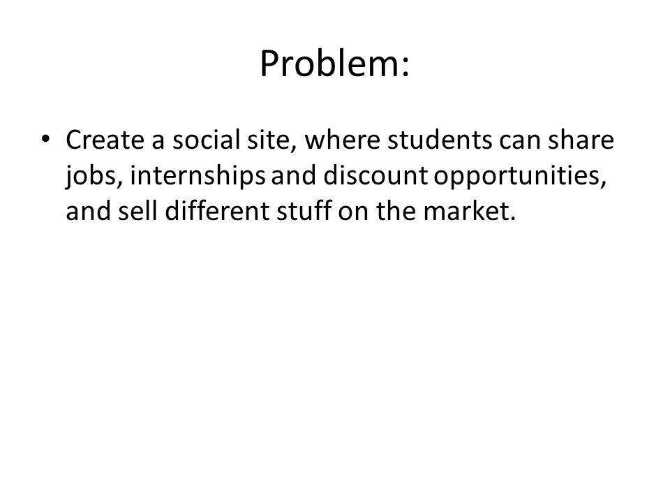 Problem: Create a social site, where students can share jobs, internships and discount opportunities, and sell different stuff on the market.