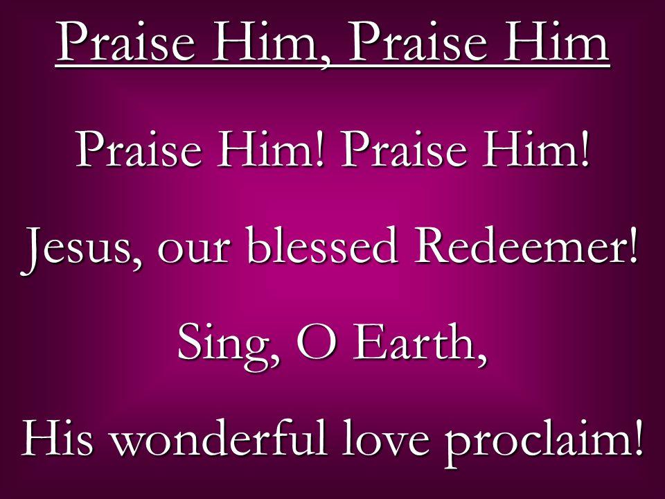 Praise Him! Praise Him! Jesus, our blessed Redeemer! Sing, O Earth, His wonderful love proclaim! Praise Him, Praise Him