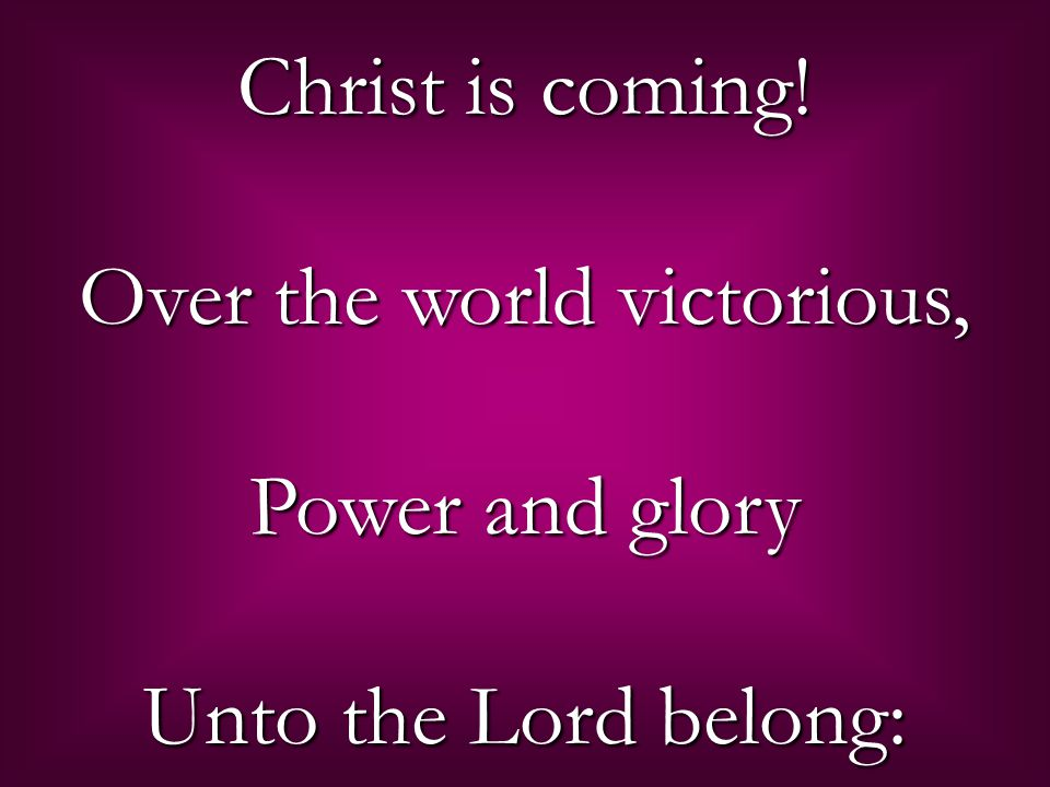 Christ is coming! Over the world victorious, Power and glory Unto the Lord belong: