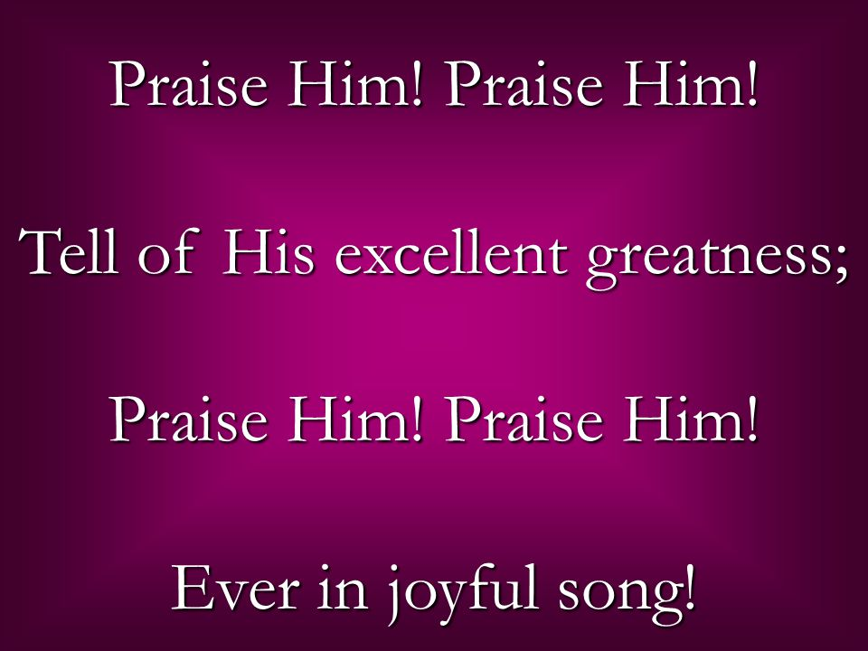 Praise Him. Praise Him. Tell of His excellent greatness; Praise Him.