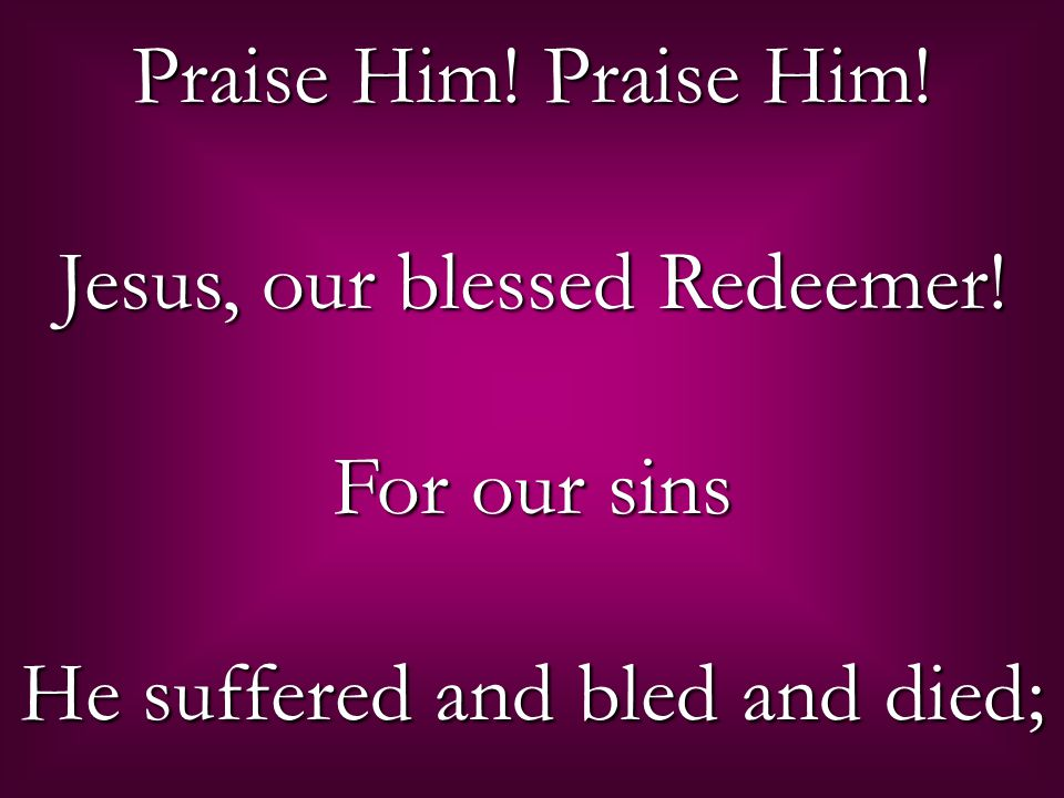 Praise Him! Praise Him! Jesus, our blessed Redeemer! For our sins He suffered and bled and died;