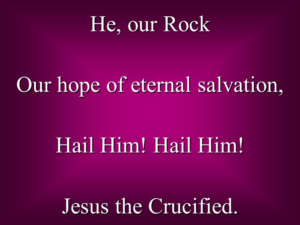He, our Rock Our hope of eternal salvation, Hail Him! Hail Him! Jesus the Crucified.